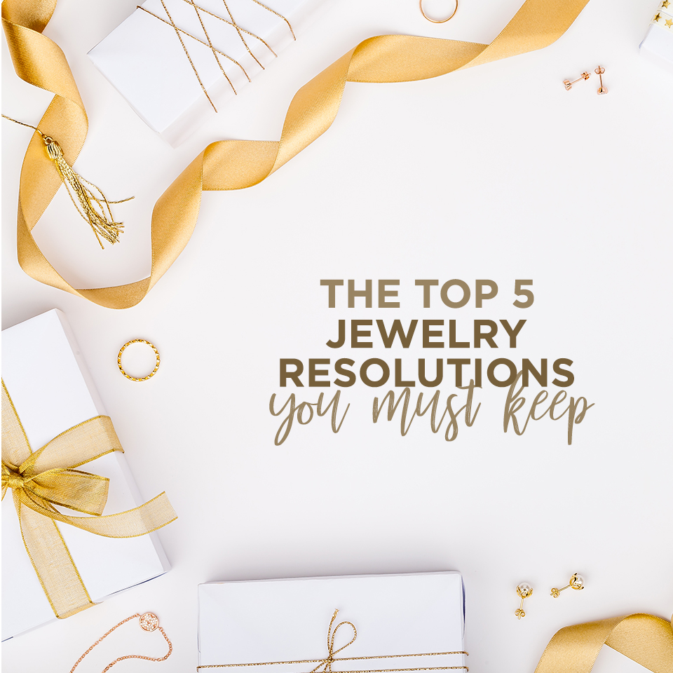 The Top 5 Jewelry Resolutions You Must Keep